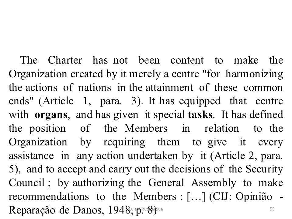 The Charter has not been content to make the Organization created by it merely a centre for harmonizing the actions of nations in the attainment of these common ends (Article 1, para. 3). It has equipped that centre with organs, and has given it special tasks. It has defined the position of the Members in relation to the Organization by requiring them to give it every assistance in any action undertaken by it (Article 2, para. 5), and to accept and carry out the decisions of the Security Council ; by authorizing the General Assembly to make recommendations to the Members ; […] (CIJ: Opinião - Reparação de Danos, 1948, p. 8)